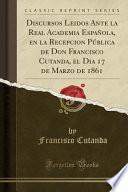 libro Discursos Leidos Ante La Real Academia Española, En La Recepcion Pública De Don Francisco Cutanda, El Dia 17 De Marzo De 1861 (classic Reprint)