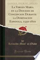 La Virgen María En La Diócesis De Concepción Durante La Dominación Española, 1550 1810 (classic Reprint)