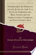libro Informe Que Se Presento En 9 De Junio De 1796 Á La Junta De Gobierno Del Real Consulado De Agricultura Y Comercio De Esta Ciudad E Isla (classic Reprint)