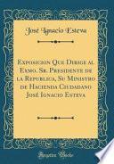 libro Exposicion Que Dirige Al Exmo. Sr. Presidente De La Republica, Su Ministro De Hacienda Ciudadano José Ignacio Esteva (classic Reprint)