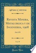 Revista Minera, Metalurgica Y De Ingenieria, 1908, Vol. 59