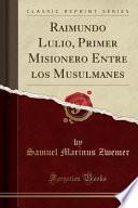 Raimundo Lulio, Primer Misionero Entre Los Musulmanes (classic Reprint)
